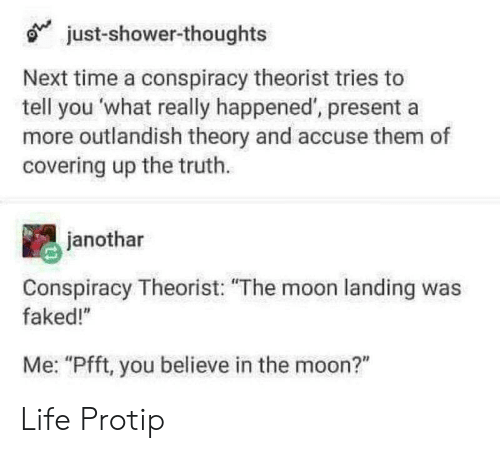 """Life, Shower, and Shower Thoughts: just-shower-thoughts  Next time a conspiracy theorist tries to  tell you what really happened, presenta  more outlandish theory and accuse them of  covering up the truth.  janothar  Conspiracy Theorist: """"The moon landing was  faked!""""  Me: """"Pfft, you believe in the moon?"""" Life Protip"""