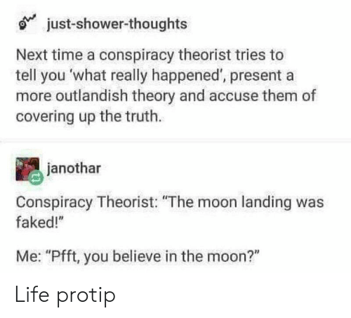 "Life, Shower, and Shower Thoughts: just-shower-thoughts  Next time a conspiracy theorist tries to  tell you what really happened', presenta  more outlandish theory and accuse them of  covering up the truth.  janothar  Conspiracy Theorist: ""The moon landing was  faked!""  Me: ""Pfft, you believe in the moon?"" Life protip"