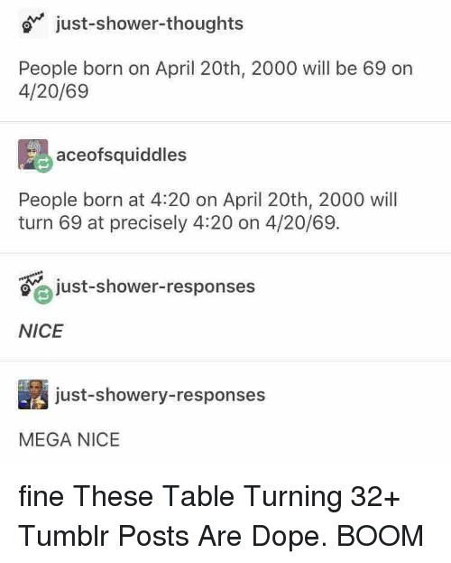 Dope, Shower, and Shower Thoughts: just-shower-thoughts  People born on April 20th, 2000 will be 69 on  4/20/69  aceofsquiddles  People born at 4:20 on April 20th, 2000 will  turn 69 at precisely 4:20 on 4/20/69.  just-shower-responses  NICE  just-showery-responses  MEGA NICE fine These Table Turning 32+ Tumblr Posts Are Dope. BOOM