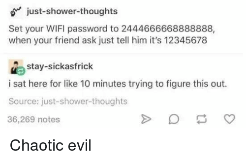 Shower, Shower Thoughts, and Wifi: just-shower-thoughts  Set your WIFI password to 2444666668888888,  when your friend ask just tell him it's 12345678  stay-sickasfrick  i sat here for like 10 minutes trying to figure this out.  Source: just-shower-thoughts  36,269 notes Chaotic evil
