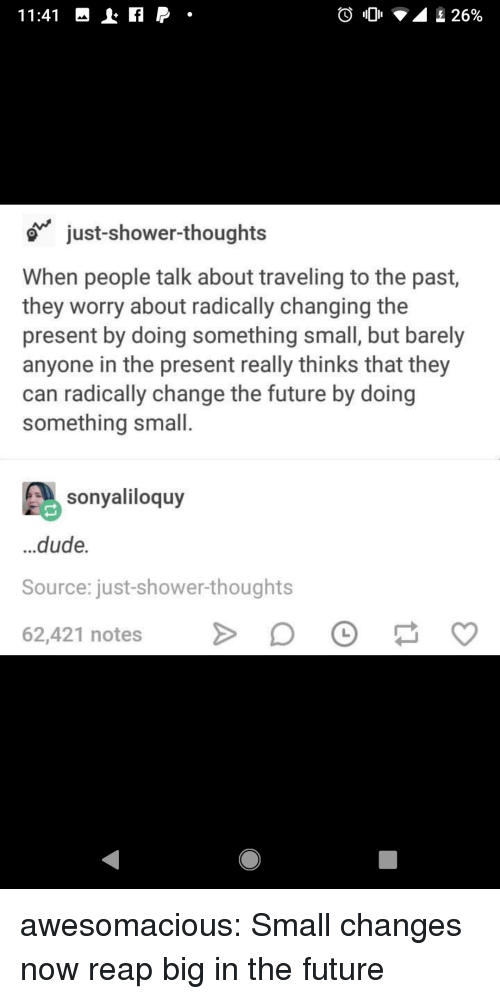 Dude, Future, and Shower: just-shower-thoughts  When people talk about traveling to the past,  they worry about radically changing the  present by doing something small, but barely  anyone in the present really thinks that they  can radically change the future by doing  something small.  sonyaliloquy  ...dude.  Source: just-shower-thoughts  62,421 notesD awesomacious:  Small changes now reap big in the future