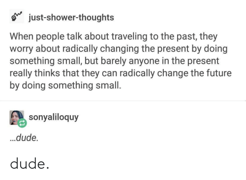 Dude, Future, and Shower: just-shower-thoughts  When people talk about traveling to the past, they  worry about radically changing the present by doing  something small, but barely anyone in the present  really thinks that they can radically change the future  by doing something small.  sonyaliloquy  ...dude. dude.