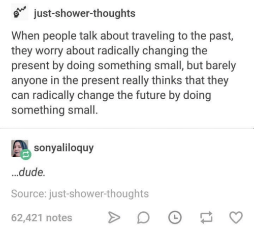 Dude, Future, and Shower: just-shower-thoughts  When people talk about traveling to the past,  they worry about radically changing the  present by doing something small, but barely  anyone in the present really thinks that they  can radically change the future by doing  something small  sonyaliloquy  ...dude  Source: just-shower-thoughts  62,421 notes DE