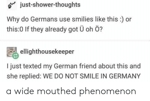 Shower, Shower Thoughts, and Tumblr: just-shower-thoughts  Why do Germans use smilies like this:) or  this:0 If they already got Ü oh Ö?  ellighthousekeeper  I just texted my German friend about this and  she replied: WE DO NOT SMILE IN GERMANY a wide mouthed phenomenon