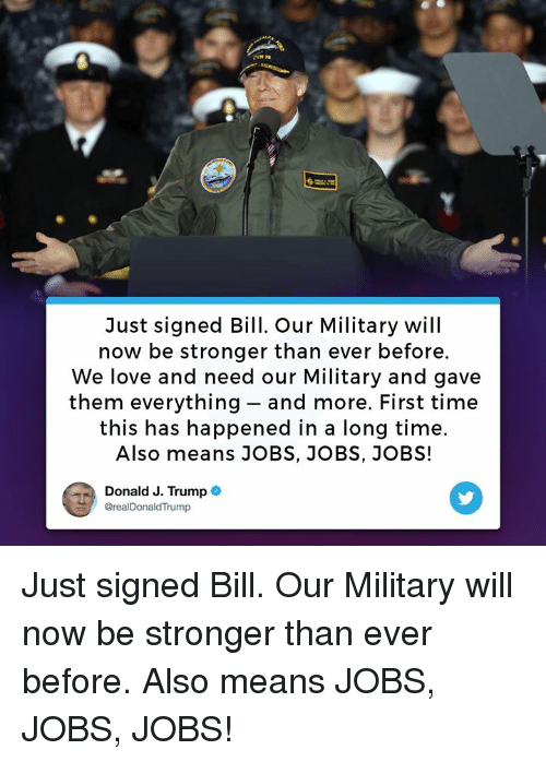 Love, Jobs, and Time: Just signed Bill. Our Military will  now be stronger than ever before.  We love and need our Military and gave  them everything - and more. First time  this has happened in a long time.  Also means JOBS, JOBS, JOBS!  Donald J. Trump  @realDonaldTrump Just signed Bill. Our Military will now be stronger than ever before. Also means JOBS, JOBS, JOBS!