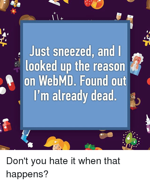Memes, webMD, and Reason: Just sneezed, and  looked up the reason  on WebMD. Found out  I'm already dead Don't you hate it when that happens?