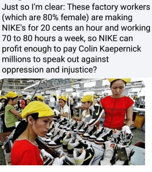 Colin Kaepernick, Memes, and Nike: Just so l'm clear: These factory workers  (which are 80% female) are making  NIKE's for 20 cents an hour and working  70 to 80 hours a week, so NIKE can  profit enough to pay Colin Kaepernick  millions to speak out against  oppression and injustice?