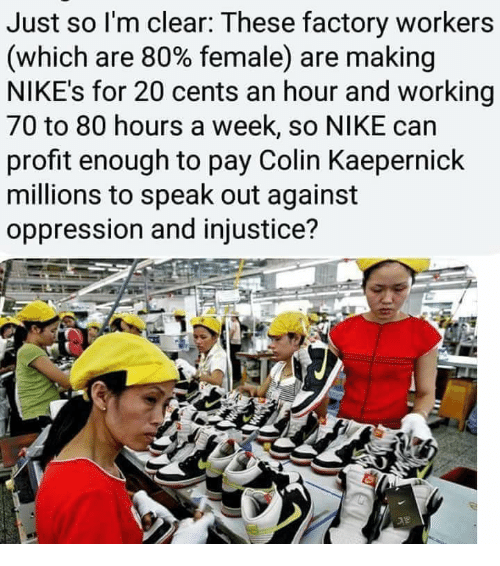 Colin Kaepernick, Nike, and Oppression: Just so l'm clear: These factory workers  (which are 80% female) are making  NIKE's for 20 cents an hour and working  70 to 80 hours a week, so NIKE can  profit enough to pay Colin Kaepernick  millions to speak out against  oppression and injustice?