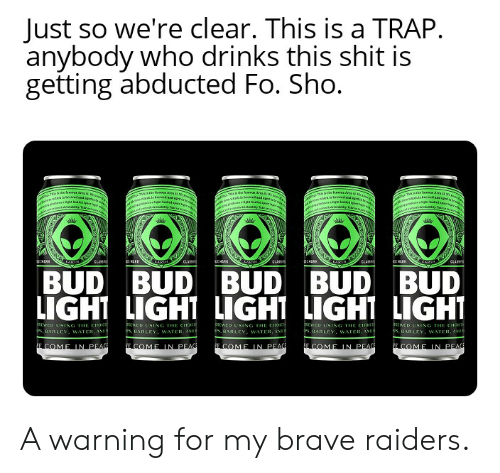 Shit, Trap, and Brave: Just so we're clear. This is a TRAP  anybody who drinks this shit is  getting abducted Fo. Sho.  gTa a faea.Asa de  ra la b d es dw  lae frsce Ars a in  anlhes Tsaie faewArra rd  rasoe wjs dscl apetiaws  dmil rd  ri if ara  CIARR  CLAN  ELASD  EMARK  CLA  BUD BUD BUD BUD BUD  LIGHT LIGHT LIGHT LIGHT LIGHT  REWED USING THE CHOKe  s, BARLEY. WATER, AND i  ED USING THE CHOICS  s, BARLEY . WATER, ANDD  EWED USING THE CHOK  is BARLEY. WATER, AND  EWED USING THE CHOICth  s. BARIEY, WATER, AND  REWE D USING THE CHOCS  s, BARLEY, WATER, ANDB  E COME IN PEAG  ECOME IN PEAG  ECOME IN PEAC  E COME IN PEAC  E COME IN PEAC  ক A warning for my brave raiders.