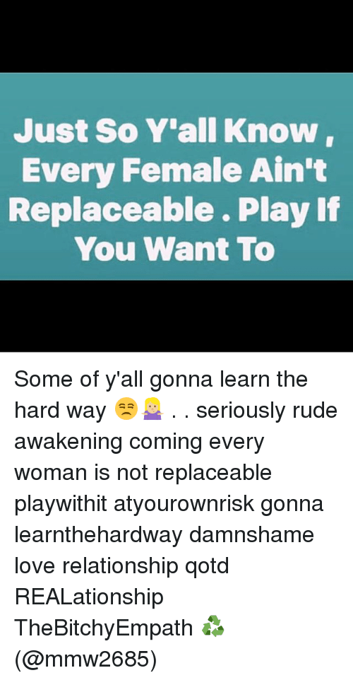 40463204 Just So Y'all Know Every Female Ain't Replaceable Play if You Want ...