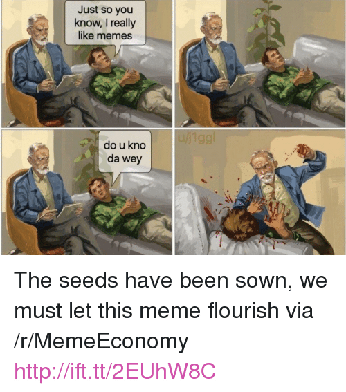 "Meme, Memes, and Http: Just so you  know, I really  like memes  do u kno  da wey <p>The seeds have been sown, we must let this meme flourish via /r/MemeEconomy <a href=""http://ift.tt/2EUhW8C"">http://ift.tt/2EUhW8C</a></p>"