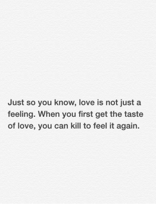 Love, Can, and First: Just so you know, love is not just a  feeling. When you first get the taste  of love, you can kill to feel it again.