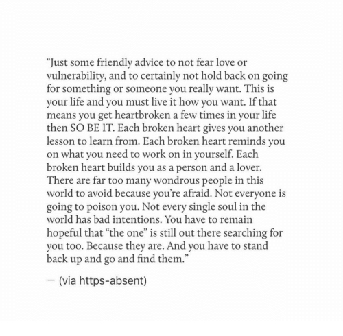 """Advice, Bad, and Life: """"Just some friendly advice to not fear love or  vulnerability, and to certainly not hold back on going  for something or someone you really want. This is  your life and you must live it how you want. If that  means you get heartbroken a few times in your life  then SO BE IT. Each broken heart gives you another  lesson to learn from. Each broken heart reminds you  on what you need to work on in yourself. Each  broken heart builds vou as a person and a lover.  There are far too many wondrous people in this  world to avoid because vou're afraid. Not evervone is  going to poison you. Not every single soul in the  world has bad intentions, You have to remain  hopeful that """"the one"""" is still out there searching for  you too. Because they are. And you have to stand  back up and go and find them.  (via https-absent)"""