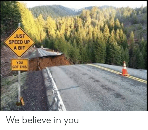 Got, Speed, and Believe: JUST  SPEED UP  A BIT  YOU  GOT THIS We believe in you