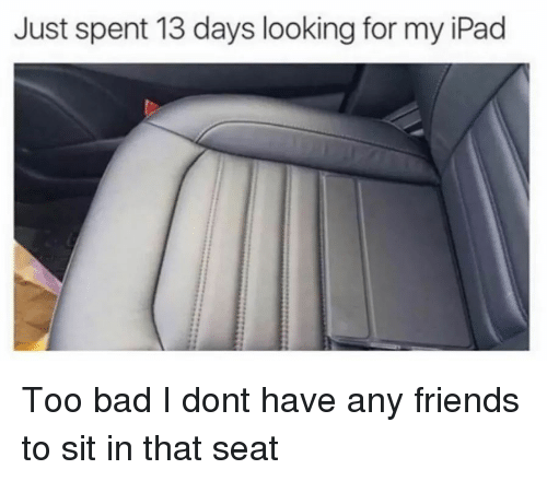 Bad, Friends, and Ipad: Just spent 13 days looking for my iPad Too bad I dont have any friends to sit in that seat