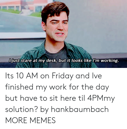 Dank, Friday, and Memes: just stare at my desk, but it looks like l'm working. Its 10 AM on Friday and Ive finished my work for the day but have to sit here til 4PMmy solution? by hankbaumbach MORE MEMES