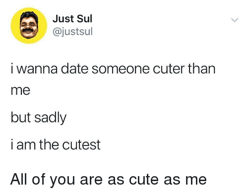 Cute, Date, and All: Just Sul  @justsul  i wanna date someone cuter than  me  but sadly  i am the cutest All of you are as cute as me