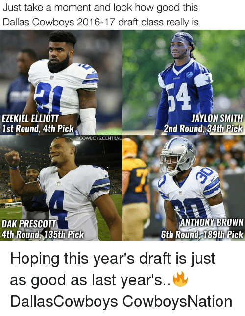 Dallas Cowboys, Memes, and Dallas Cowboys: Just take a moment and look how good this  Dallas Cowboys 2016-17 draft class really is  JAYLON SMITH  EZEKIEL ELLIOTT  2nd Round, 34th Pick  1st Round, 4th Pick  @COWBOYS CENTRAL  ANTHONY BROWN  DAK PRESCOTT  4th Round 135th Pick  6th Round 189th Pick Hoping this year's draft is just as good as last year's..🔥✭ DallasCowboys CowboysNation