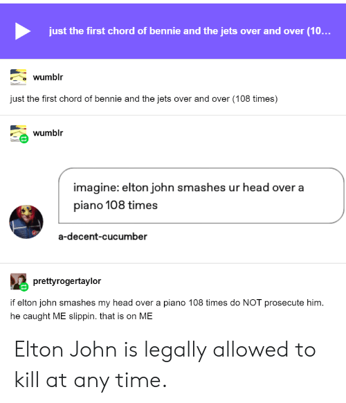 Head, Tumblr, and Jets: just the first chord of bennie and the jets over and over (10...  wumblr  just the first chord of bennie and the jets over and over (108 times)  wumblr  imagine: elton john smashes ur head over a  piano 108 times  a-decent-cucumber  prettyrogertaylor  if elton john smashes my head over a piano 108 times do NOT prosecute him  he caught ME slippin. that is on ME Elton John is legally allowed to kill at any time.