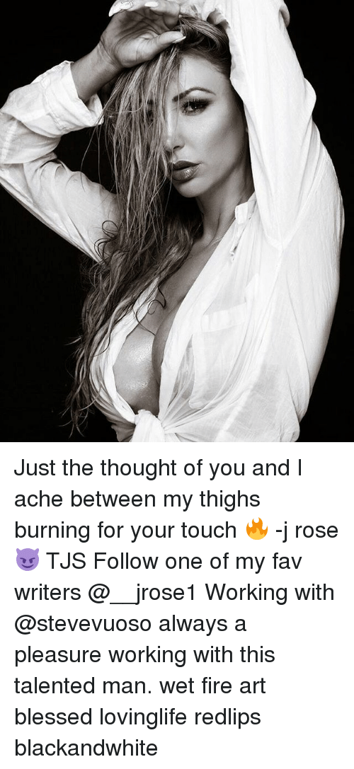 Blessed, Fire, and Memes: Just the thought of you and I ache between my thighs burning for your touch 🔥 -j rose 😈 TJS Follow one of my fav writers @__jrose1 Working with @stevevuoso always a pleasure working with this talented man. wet fire art blessed lovinglife redlips blackandwhite