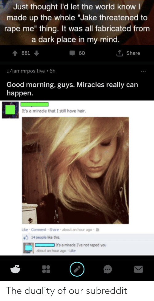 """Good Morning, Good, and Hair: Just thought I'd let the world know l  made up the whole """"Jake threatened to  rape me"""" thing. It was all fabricated from  a dark place in my mind.  Џ60  881  T, Share  u/iammrpositive 6h  Good morning, guys. Miracles really can  happen.  It's a miracle that I still have hair.  Like Comment Share about an hour ago  14 people ike this.  It's a mirade I've not raped you  about an hour ago Like The duality of our subreddit"""