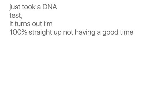 Good, Test, and Time: just took a DNA  test,  it turns out i'm  100% straight up not having a good time