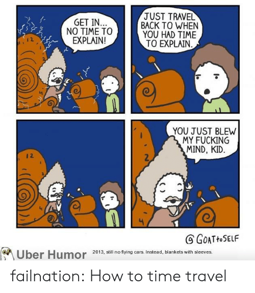 Cars, Tumblr, and Uber: JUST TRAVEL  BACK TO WHEN  YOU HAD TIME  TO EXPLAIN  GET IN..  NO TIME TO  EXPLAIN!  YOU JUST BLEW  MY FUCKING  MIND, KID  12  GOATHOSELF  Uber Humor  2013, still no flying cars. Instead, blankets with sleeves. failnation:  How to time travel
