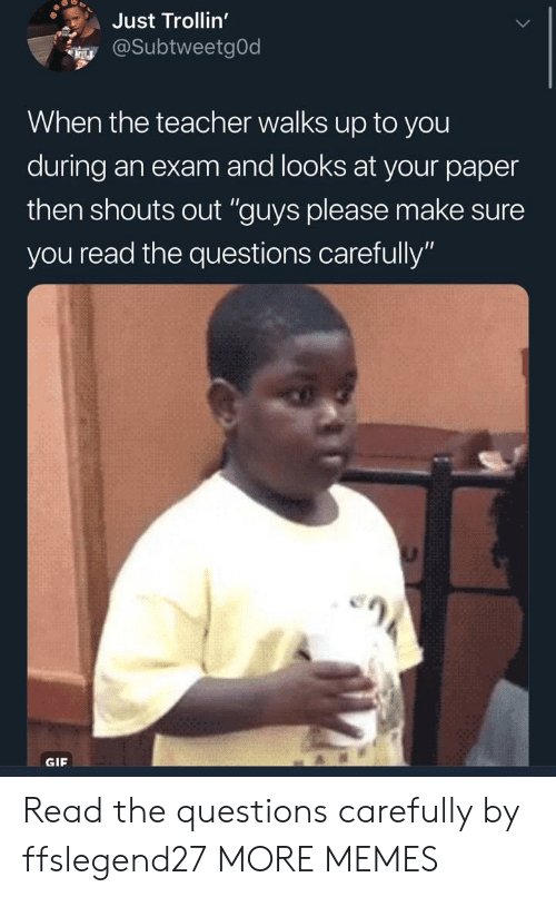 "Dank, Gif, and Memes: Just Trollin'  @SubtweetgOd  When the teacher walks up to you  during an exam and looks at your paper  then shouts out ""guys please make sure  you read the questions carefully'""  GIF Read the questions carefully by ffslegend27 MORE MEMES"