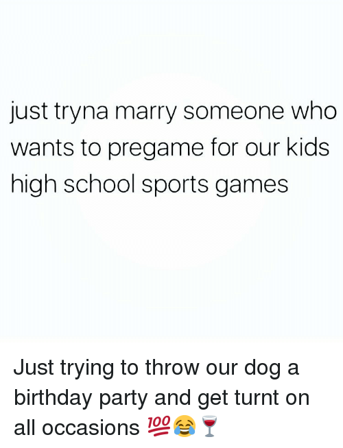 Just Tryna Marry Someone Who Wants to Pregame for Our Kids