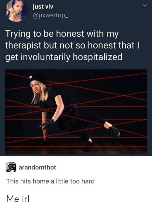 Home, Irl, and Me IRL: just viv  @pxwertrip  Trying to be honest with my  therapist but not so honest that I  get involuntarily hospitalized  arandomthot  This hits home a little too hard Me irl