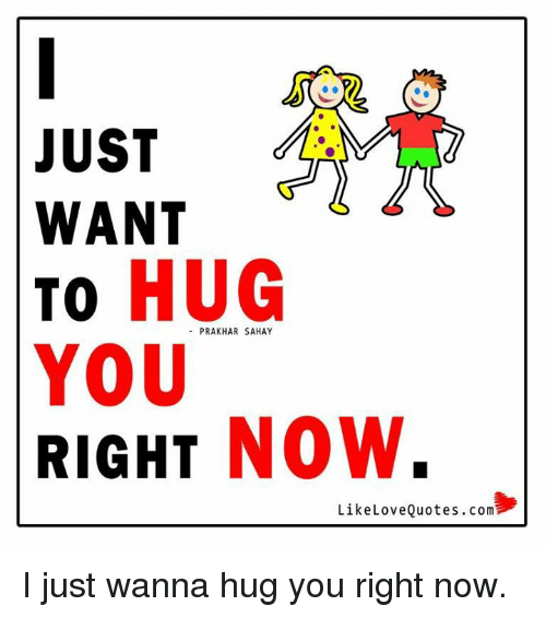 Just Want To Hug You Right Now Like Love Quotescom I Just Wanna Hug