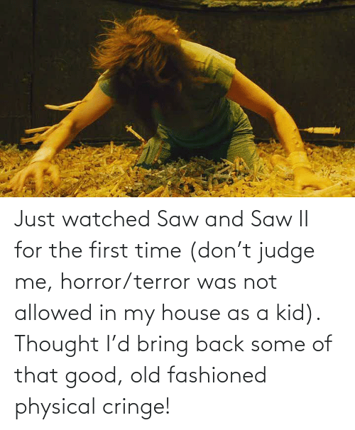 My House, Saw, and Good: Just watched Saw and Saw II for the first time (don't judge me, horror/terror was not allowed in my house as a kid). Thought I'd bring back some of that good, old fashioned physical cringe!