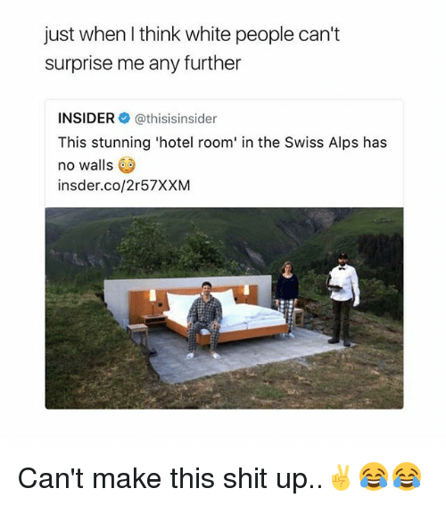 Memes, Shit, and White People: just when I think white people can't  surprise me any further  INSIDER@thisisinsider  This stunning 'hotel room' in the Swiss Alps has  no walls  insder.co/2r57XXM Can't make this shit up..✌😂😂