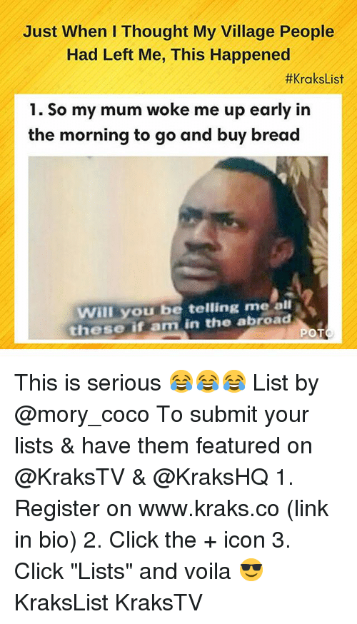 "Click, CoCo, and Memes: Just When I Thought My Village People  Had Left Me, This Happened  #KraksList  1. So my mum woke me up early in  the morning to go and buy bread  Will you be telling me all  these if am in the abroad This is serious 😂😂😂 List by @mory_coco To submit your lists & have them featured on @KraksTV & @KraksHQ 1. Register on www.kraks.co (link in bio) 2. Click the + icon 3. Click ""Lists"" and voila 😎 KraksList KraksTV"
