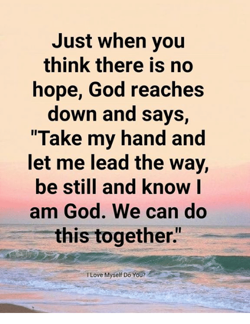 "God, Memes, and Hope: Just when you  think there is no  hope, God reaches  down and says,  Take my hand and  et me lead the Way,  be still and know l  am God. We can do  this together""  TLove Myself Do You?"