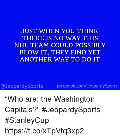 "National Hockey League (NHL), Sports, and Another: JUST WHEN YOU THINK  THERE IS NO WAY THIS  NHL TEAM COULD POSSIBLY  BLOW IT, THEY FIND YET  ANOTHER WAY TO DO IT  @JeopardySportsfacebook.com/JeopardySports ""Who are: the Washington Capitals?"" #JeopardySports #StanleyCup https://t.co/xTpVtq3xp2"