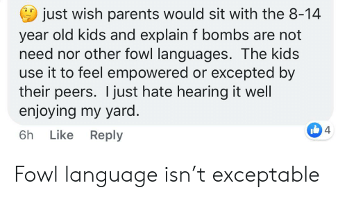 Parents, Kids, and Old: just wish parents would sit with the 8-14  year old kids and explain f bombs are not  need nor other fowl languages. The kids  use it to feel empowered or excepted by  their peers. I just hate hearing it well  enjoying my yard.  4  Reply  Like  6h Fowl language isn't exceptable