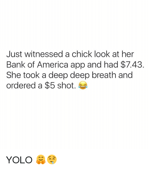 America, Funny, and Yolo: Just witnessed a chick look at her  Bank of America app and had $7.43  She took a deep deep breath and  ordered a $5 shot. YOLO 🤗🤤