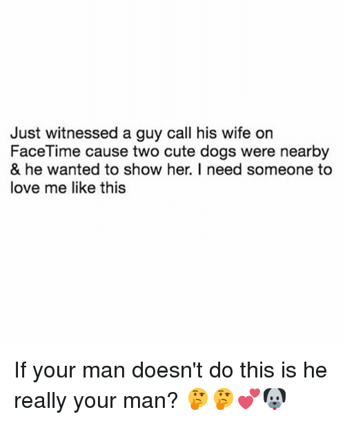 Cute, Dogs, and Facetime: Just witnessed a guy call his wife on  FaceTime cause two cute dogs were nearby  & he wanted to show her. I need someone to  love me like this If your man doesn't do this is he really your man? 🤔🤔💕🐶