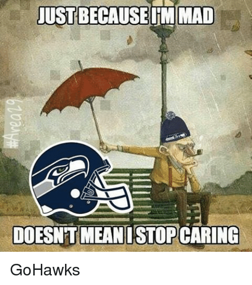 justbecauseimmad doesnt mean istopcaring gohawks 12165136 justbecauseimmad doesnt mean istopcaring gohawks seattle