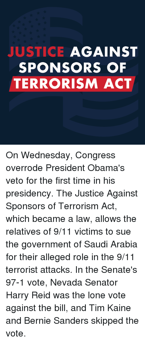 9/11, Bernie Sanders, and Obama: JUSTICE  AGAINST  SPONSORS OF  TERRORISM ACT On Wednesday, Congress overrode President Obama's veto for the first time in his presidency. The Justice Against Sponsors of Terrorism Act, which became a law, allows the relatives of 9/11 victims to sue the government of Saudi Arabia for their alleged role in the 9/11 terrorist attacks. In the Senate's 97-1 vote, Nevada Senator Harry Reid was the lone vote against the bill, and Tim Kaine and Bernie Sanders skipped the vote.