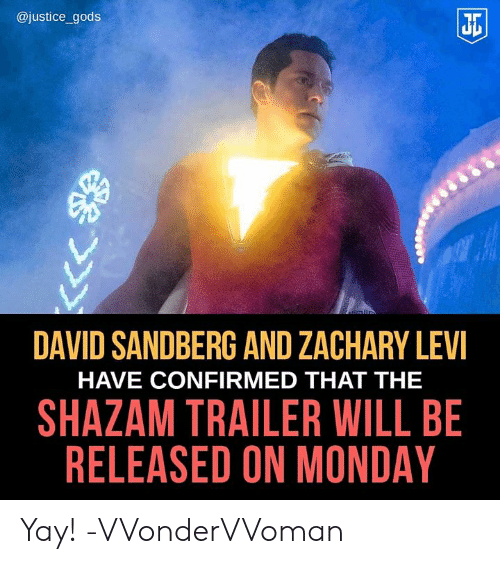Memes, Shazam, and Justice: @justice_gods  Ji  DAVID SANDBERG AND ZACHARY LEV  HAVE CONFIRMED THAT THE  SHAZAM TRAILER WILL BE  RELEASED ON MONDAY Yay! -VVonderVVoman