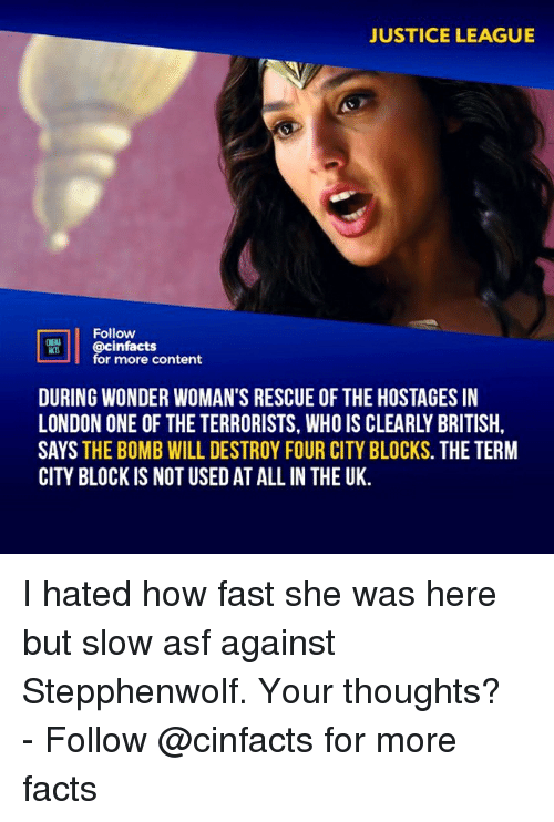 Facts, Memes, and Justice: JUSTICE LEAGUE  Follow  @cinfacts  for more content  DURING WONDER WOMAN'S RESCUE OF THE HOSTAGES IN  LONDON ONE OF THE TERRORISTS, WHO IS CLEARLY BRITISH  SAYS THE BOMB WILL DESTROY FOUR CITY BLOCKS. THE TERM  CITY BLOCK IS NOT USED AT ALLIN THE UK. I hated how fast she was here but slow asf against Stepphenwolf. Your thoughts?⠀ -⠀⠀ Follow @cinfacts for more facts