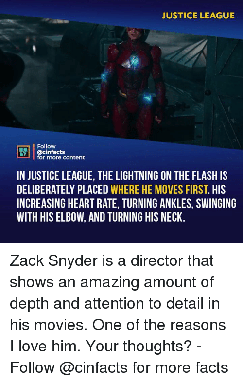 Facts, Love, and Memes: JUSTICE LEAGUE  Follow  INEMA  HACS @cinfacts  for more content  IN JUSTICE LEAGUE, THE LIGHTNING ON THE FLASH IS  DELIBERATELY PLACED WHERE HE MOVES FIRST. HIS  INCREASING HEART RATE, TURNING ANKLES, SWINGING  WITH HIS ELBOW, AND TURNING HIS NECK Zack Snyder is a director that shows an amazing amount of depth and attention to detail in his movies. One of the reasons I love him. Your thoughts? - Follow @cinfacts for more facts