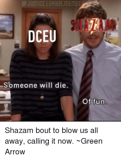 Memes, Shazam, and Arrow: @ JUSTICE.LEAGUE.MEMES  Someone will die.  Of fun Shazam bout to blow us all away, calling it now. ~Green Arrow