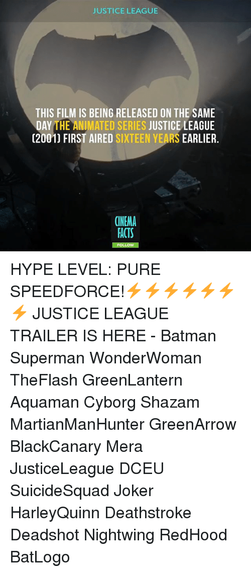 Batman, Facts, and Hype: JUSTICE LEAGUE  THIS FILM IS BEING RELEASED ON THE SAME  DAY THE ANIMATED SERIES JUSTICE LEAGUE  (2001) FIRST AIRED SIXTEEN YEARS EARLIER.  CINEMA  FACTS  FO HYPE LEVEL: PURE SPEEDFORCE!⚡⚡⚡⚡⚡⚡⚡ JUSTICE LEAGUE TRAILER IS HERE - Batman Superman WonderWoman TheFlash GreenLantern Aquaman Cyborg Shazam MartianManHunter GreenArrow BlackCanary Mera JusticeLeague DCEU SuicideSquad Joker HarleyQuinn Deathstroke Deadshot Nightwing RedHood BatLogo