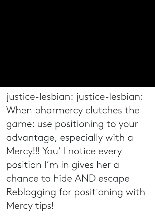 The Game, Tumblr, and Blog: justice-lesbian:  justice-lesbian:  When pharmercy clutches the game: use positioning to your advantage, especially with a Mercy!!!   You'll notice every position I'm in gives her a chance to hide AND escape   Reblogging for positioning with Mercy tips!