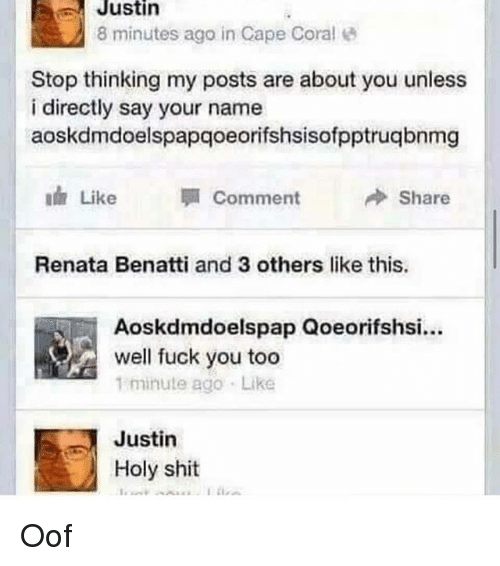 Fuck You, Memes, and Shit: Justin  8 minutes ago in Cape Coral  Stop thinking my posts are about you unless  i directly say your name  aoskdmdoelspapqoeorifshsisofpptruqbnmg  ah like  Comment  Share  Renata Benatti and 3 others like this.  Aoskdmdoelspap Qoeorifshsi...  well fuck you too  minute ago Like  Justin  Holy shit Oof