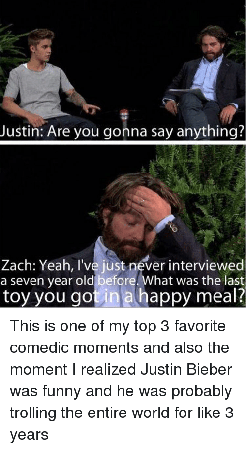 Funny, Justin Bieber, and Trolling: Justin: Are you gonna say anything?  Zach: Yeah, I've just never interviewed  a seven year old before. What was the last  toy you got in a happy meal? This is one of my top 3 favorite comedic moments and also the moment I realized Justin Bieber was funny and he was probably trolling the entire world for like 3 years