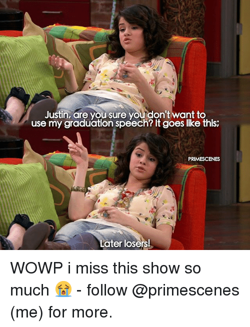 Memes, 🤖, and Wowp: Justin, are you sure you don't want to  use my graduation speech? It goes like this:  Later losers! WOWP i miss this show so much 😭 - follow @primescenes (me) for more.